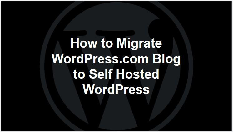 How to Migrate WordPress.com Blog to Self Hosted WordPress