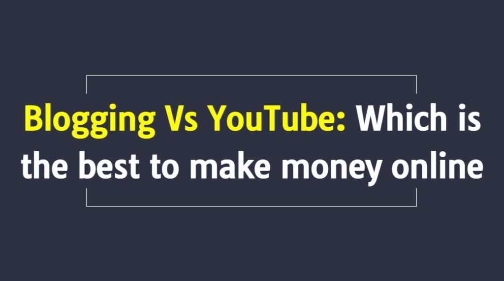 Blogging Vs YouTube: Which is the best to make money online in 2021